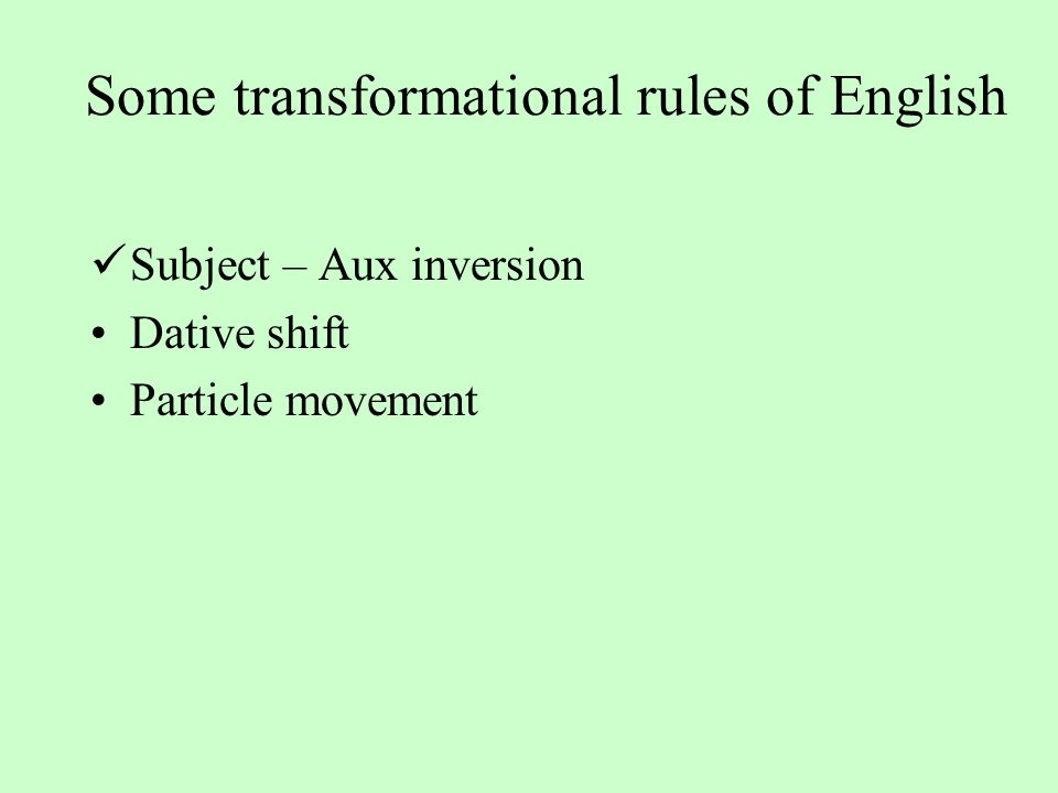 Some transformational rules of English Subject – Aux inversion Dative shift Particle movement