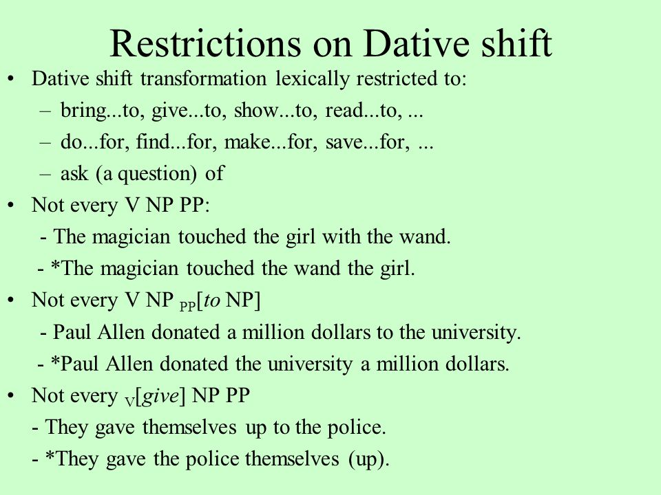Restrictions on Dative shift Dative shift transformation lexically restricted to: –bring...to, give...to, show...to, read...to,...