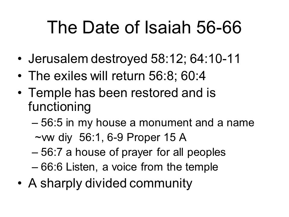 The Date of Isaiah 56-66 Jerusalem destroyed 58:12; 64:10-11 The exiles will return 56:8; 60:4 Temple has been restored and is functioning –56:5 in my house a monument and a name ~vw diy 56:1, 6-9 Proper 15 A –56:7 a house of prayer for all peoples –66:6 Listen, a voice from the temple A sharply divided community