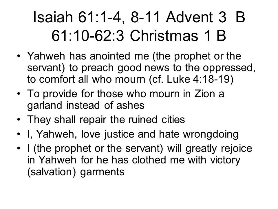Isaiah 61:1-4, 8-11 Advent 3 B 61:10-62:3 Christmas 1 B Yahweh has anointed me (the prophet or the servant) to preach good news to the oppressed, to comfort all who mourn (cf.