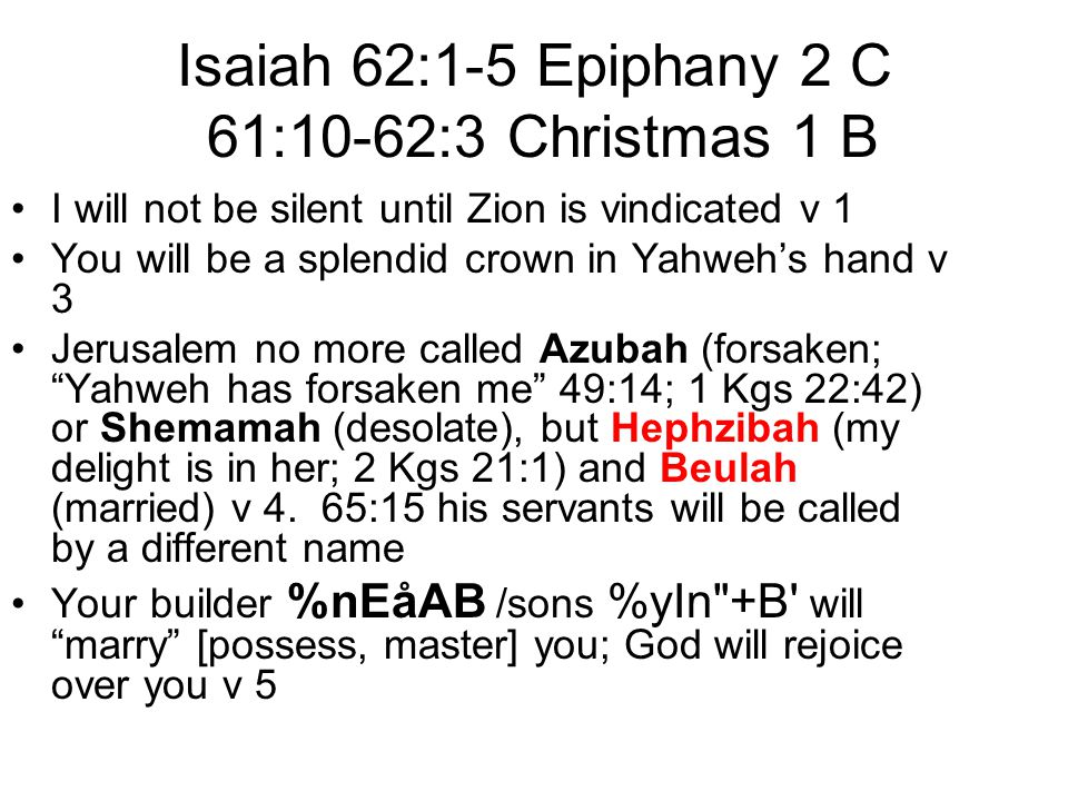 Isaiah 62:1-5 Epiphany 2 C 61:10-62:3 Christmas 1 B I will not be silent until Zion is vindicated v 1 You will be a splendid crown in Yahweh's hand v 3 Jerusalem no more called Azubah (forsaken; Yahweh has forsaken me 49:14; 1 Kgs 22:42) or Shemamah (desolate), but Hephzibah (my delight is in her; 2 Kgs 21:1) and Beulah (married) v 4.
