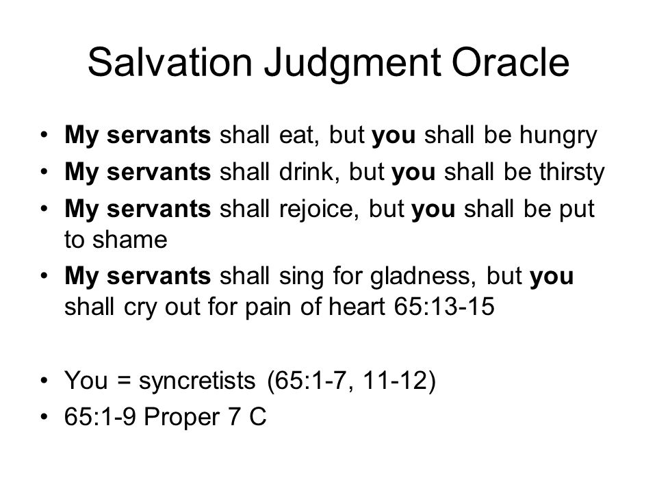 Salvation Judgment Oracle My servants shall eat, but you shall be hungry My servants shall drink, but you shall be thirsty My servants shall rejoice, but you shall be put to shame My servants shall sing for gladness, but you shall cry out for pain of heart 65:13-15 You = syncretists (65:1-7, 11-12) 65:1-9 Proper 7 C