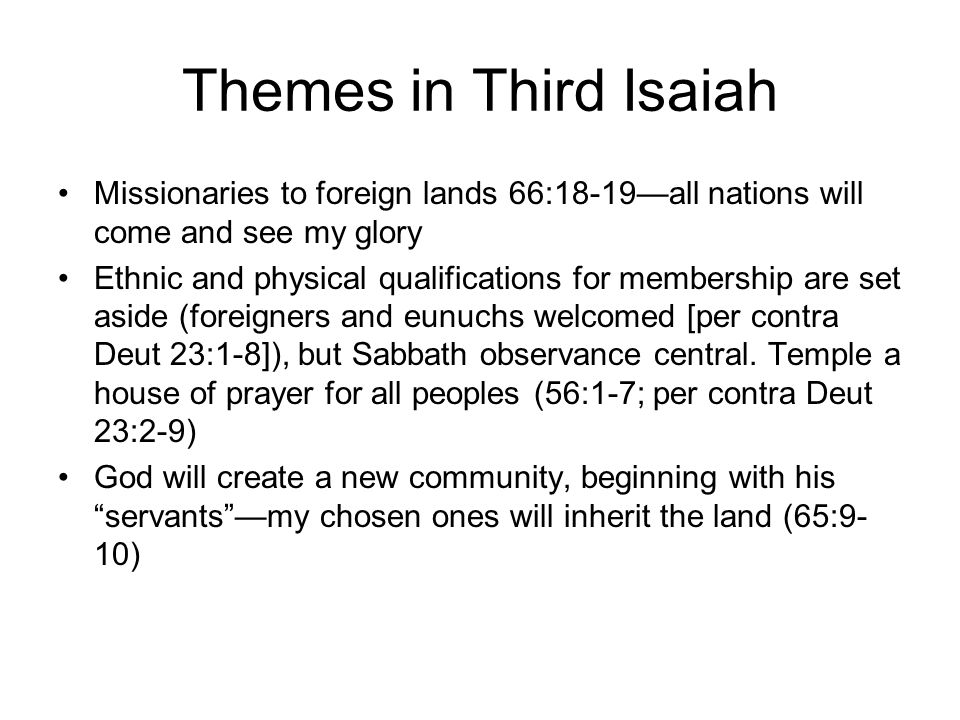 Themes in Third Isaiah Missionaries to foreign lands 66:18-19—all nations will come and see my glory Ethnic and physical qualifications for membership are set aside (foreigners and eunuchs welcomed [per contra Deut 23:1-8]), but Sabbath observance central.