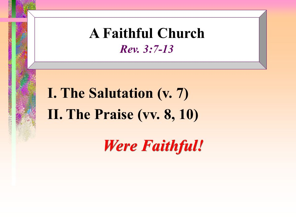 A Faithful Church Rev. 3:7-13 I. The Salutation (v. 7) II. The Praise (vv. 8, 10) Were Faithful!