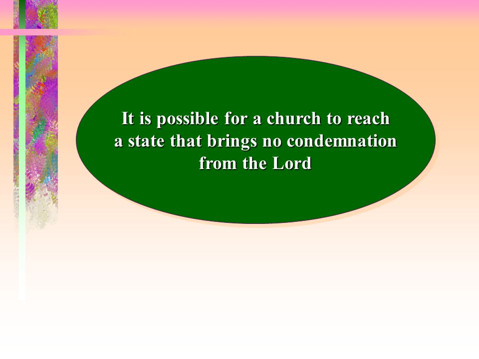 It is possible for a church to reach a state that brings no condemnation from the Lord It is possible for a church to reach a state that brings no condemnation from the Lord