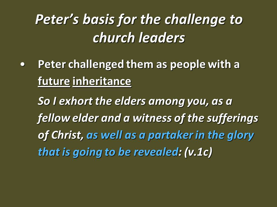 Peter's basis for the challenge to church leaders Peter challenged them as people with a future inheritancePeter challenged them as people with a future inheritance So I exhort the elders among you, as a fellow elder and a witness of the sufferings of Christ, as well as a partaker in the glory that is going to be revealed: (v.1c)