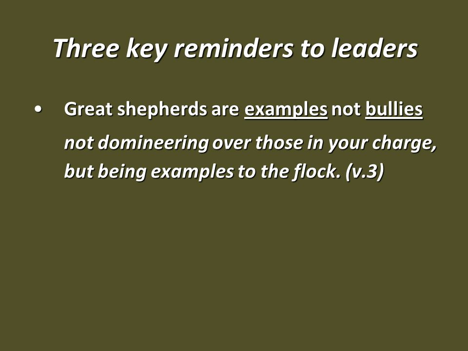 Three key reminders to leaders Great shepherds are examples not bulliesGreat shepherds are examples not bullies not domineering over those in your charge, but being examples to the flock.