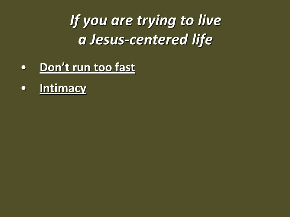 If you are trying to live a Jesus-centered life Don't run too fastDon't run too fast IntimacyIntimacy