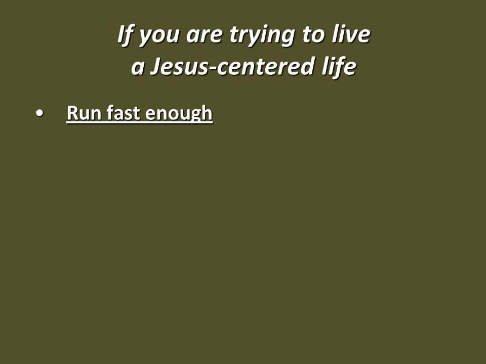 If you are trying to live a Jesus-centered life Run fast enoughRun fast enough