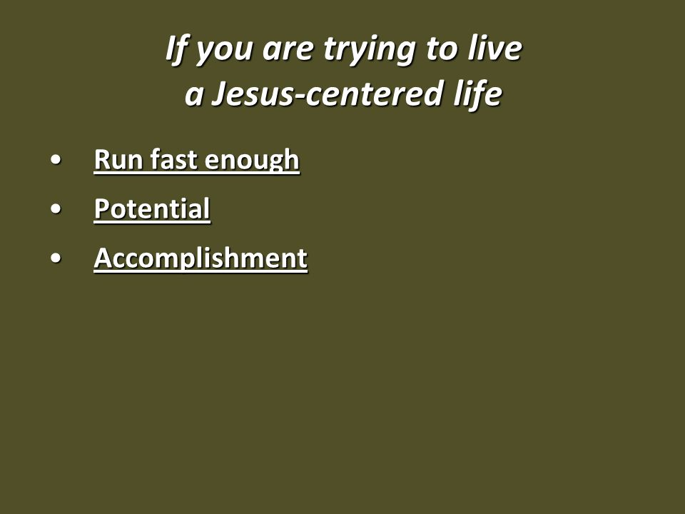 If you are trying to live a Jesus-centered life Run fast enoughRun fast enough PotentialPotential AccomplishmentAccomplishment