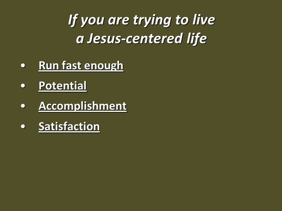 If you are trying to live a Jesus-centered life Run fast enoughRun fast enough PotentialPotential AccomplishmentAccomplishment SatisfactionSatisfaction
