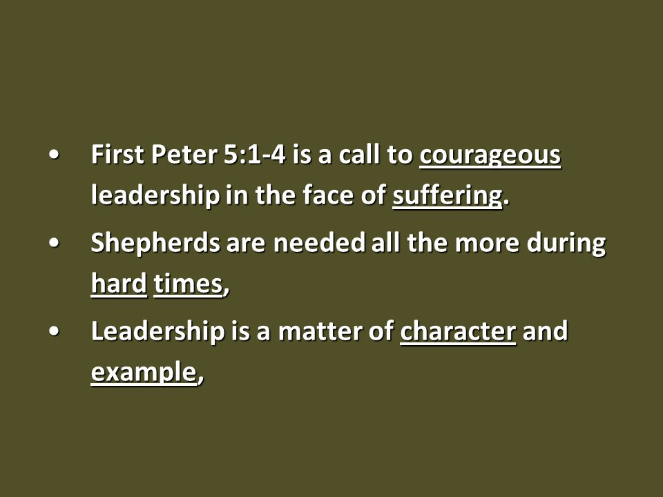 First Peter 5:1-4 is a call to courageous leadership in the face of suffering.First Peter 5:1-4 is a call to courageous leadership in the face of suffering.