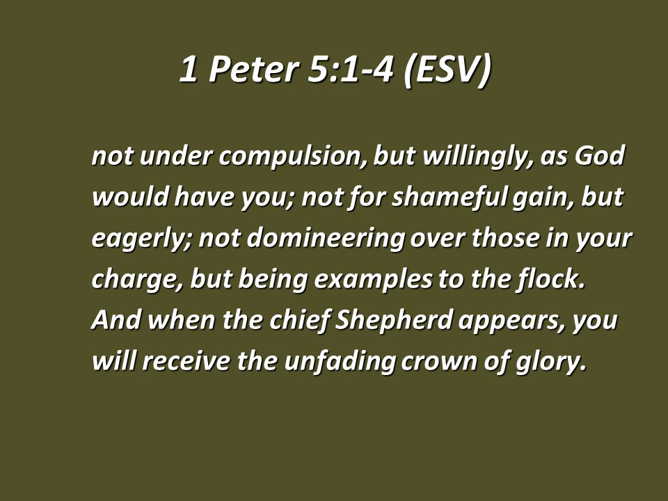 1 Peter 5:1-4 (ESV) not under compulsion, but willingly, as God would have you; not for shameful gain, but eagerly; not domineering over those in your charge, but being examples to the flock.