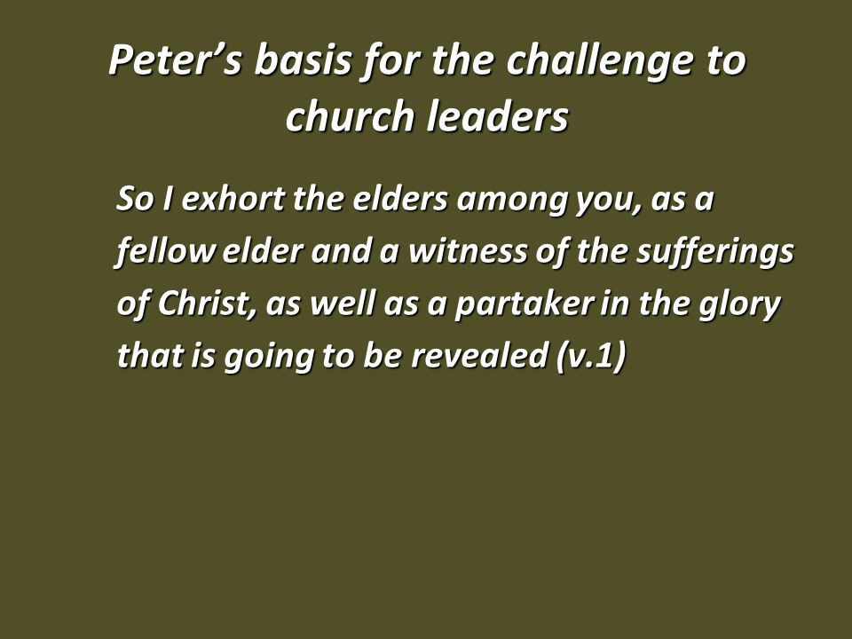 Peter's basis for the challenge to church leaders So I exhort the elders among you, as a fellow elder and a witness of the sufferings of Christ, as well as a partaker in the glory that is going to be revealed (v.1)