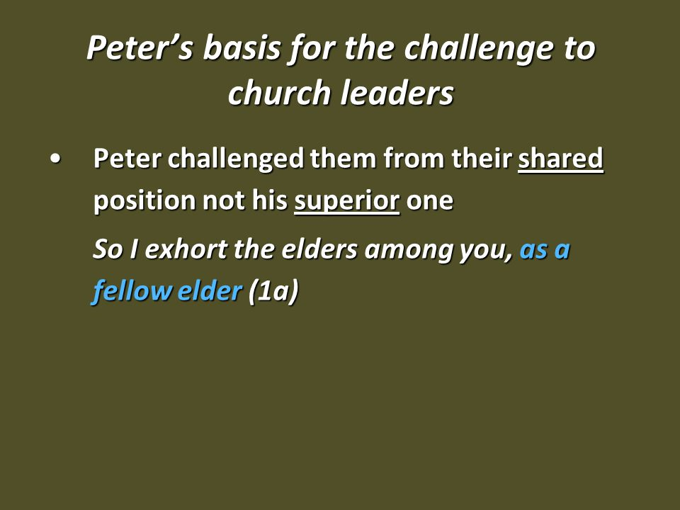 Peter's basis for the challenge to church leaders Peter challenged them from their shared position not his superior onePeter challenged them from their shared position not his superior one So I exhort the elders among you, as a fellow elder (1a)