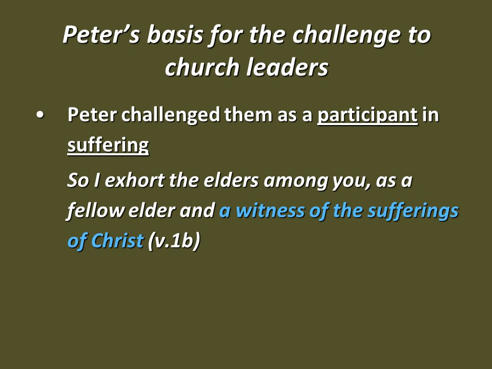 Peter's basis for the challenge to church leaders Peter challenged them as a participant in sufferingPeter challenged them as a participant in suffering So I exhort the elders among you, as a fellow elder and a witness of the sufferings of Christ (v.1b)