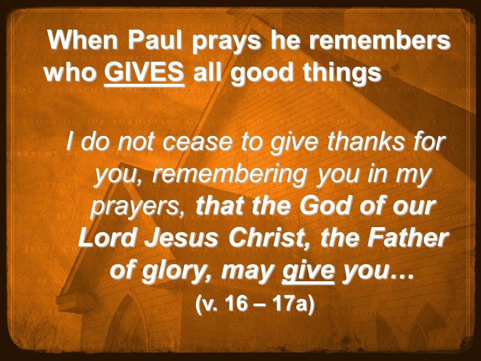 When Paul prays he remembers who GIVES all good things When Paul prays he remembers who GIVES all good things I do not cease to give thanks for you, remembering you in my prayers, that the God of our Lord Jesus Christ, the Father of glory, may give you… (v.