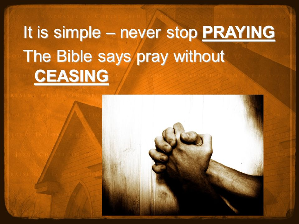 It is simple – never stop PRAYING The Bible says pray without CEASING