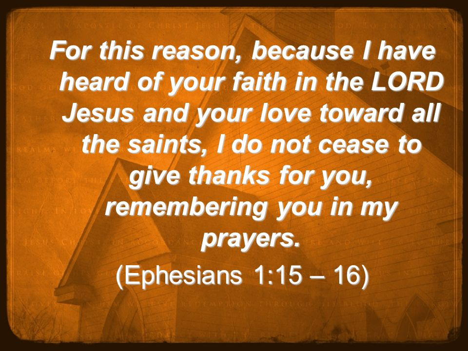 For this reason, because I have heard of your faith in the LORD Jesus and your love toward all the saints, I do not cease to give thanks for you, remembering you in my prayers.