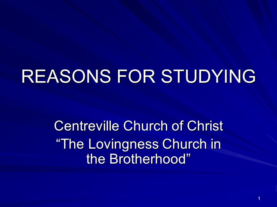 1 REASONS FOR STUDYING Centreville Church of Christ The Lovingness Church in the Brotherhood