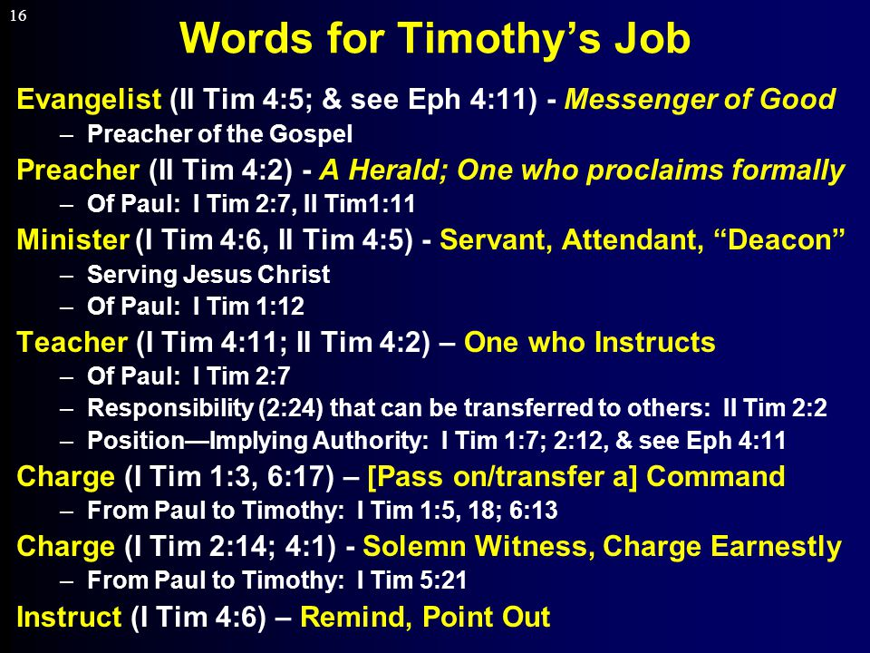 16 Words for Timothy's Job Evangelist (II Tim 4:5; & see Eph 4:11) - Messenger of Good –Preacher of the Gospel Preacher (II Tim 4:2) - A Herald; One who proclaims formally –Of Paul: I Tim 2:7, II Tim1:11 Minister (I Tim 4:6, II Tim 4:5) - Servant, Attendant, Deacon –Serving Jesus Christ –Of Paul: I Tim 1:12 Teacher (I Tim 4:11; II Tim 4:2) – One who Instructs –Of Paul: I Tim 2:7 –Responsibility (2:24) that can be transferred to others: II Tim 2:2 –Position—Implying Authority: I Tim 1:7; 2:12, & see Eph 4:11 Charge (I Tim 1:3, 6:17) – [Pass on/transfer a] Command –From Paul to Timothy: I Tim 1:5, 18; 6:13 Charge (I Tim 2:14; 4:1) - Solemn Witness, Charge Earnestly –From Paul to Timothy: I Tim 5:21 Instruct (I Tim 4:6) – Remind, Point Out