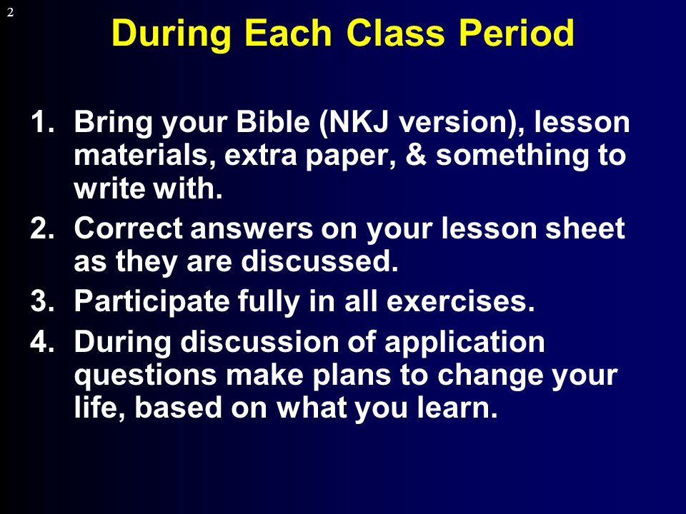 2 During Each Class Period 1.Bring your Bible (NKJ version), lesson materials, extra paper, & something to write with.