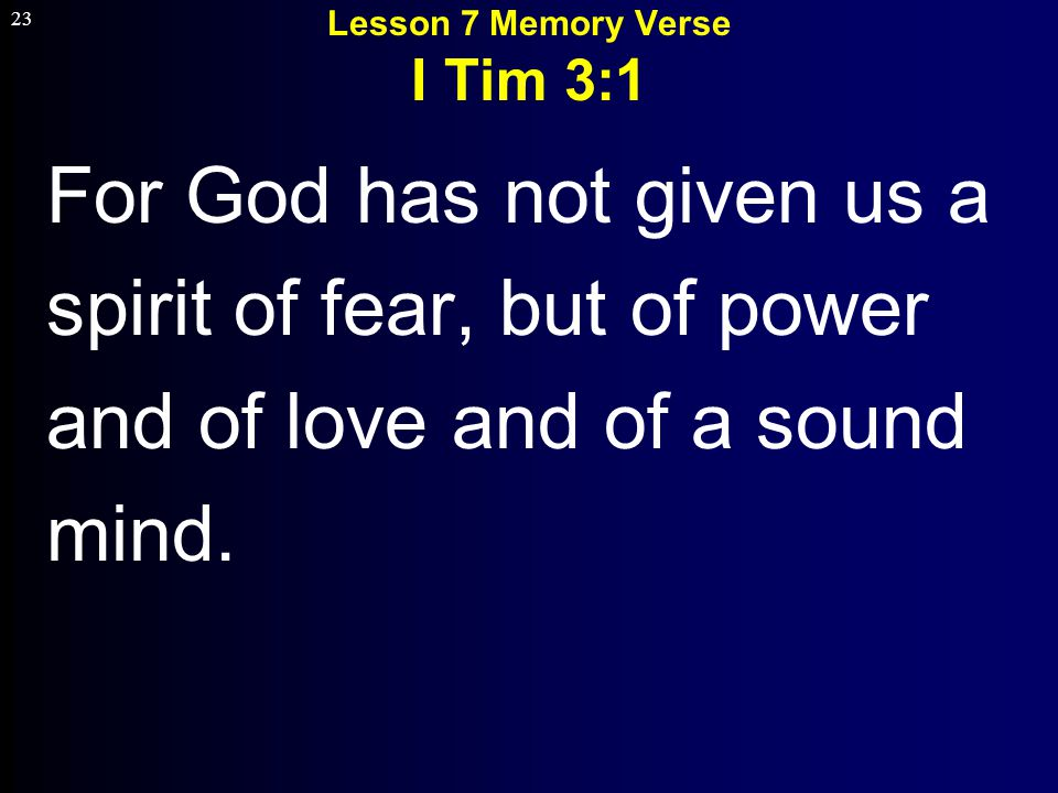 23 Lesson 7 Memory Verse I Tim 3:1 For God has not given us a spirit of fear, but of power and of love and of a sound mind.