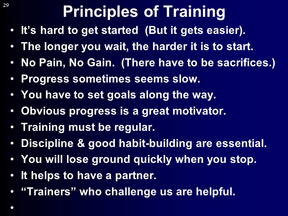 29 Principles of Training It's hard to get started (But it gets easier).