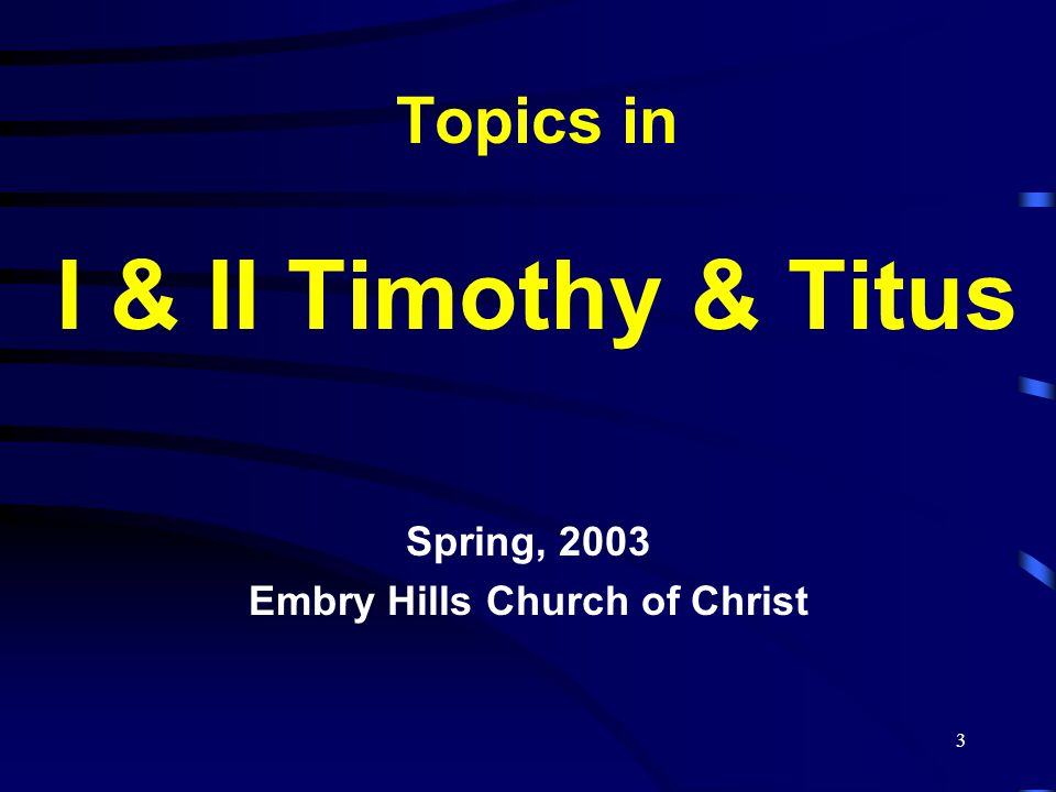 3 Topics in I & II Timothy & Titus Spring, 2003 Embry Hills Church of Christ