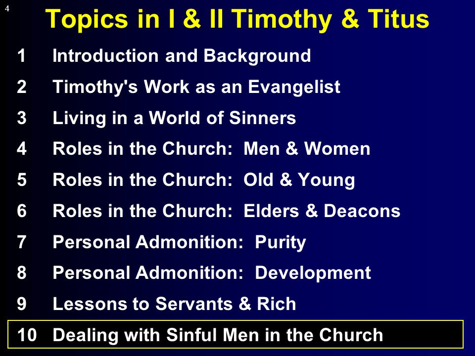 4 Topics in I & II Timothy & Titus 1Introduction and Background 2Timothy s Work as an Evangelist 3Living in a World of Sinners 4Roles in the Church: Men & Women 5Roles in the Church: Old & Young 6Roles in the Church: Elders & Deacons 7Personal Admonition: Purity 8Personal Admonition: Development 9Lessons to Servants & Rich 10Dealing with Sinful Men in the Church