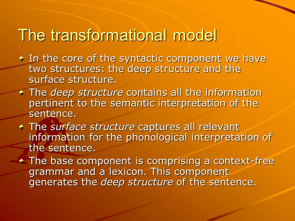The transformational model In the core of the syntactic component we have two structures: the deep structure and the surface structure.