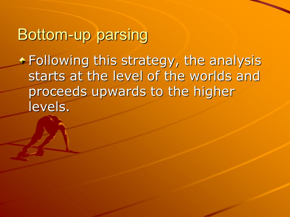 Bottom-up parsing Following this strategy, the analysis starts at the level of the worlds and proceeds upwards to the higher levels.