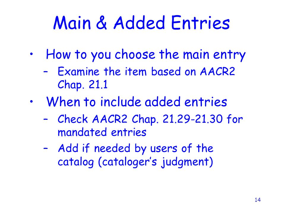 14 Main & Added Entries How to you choose the main entry –Examine the item based on AACR2 Chap.