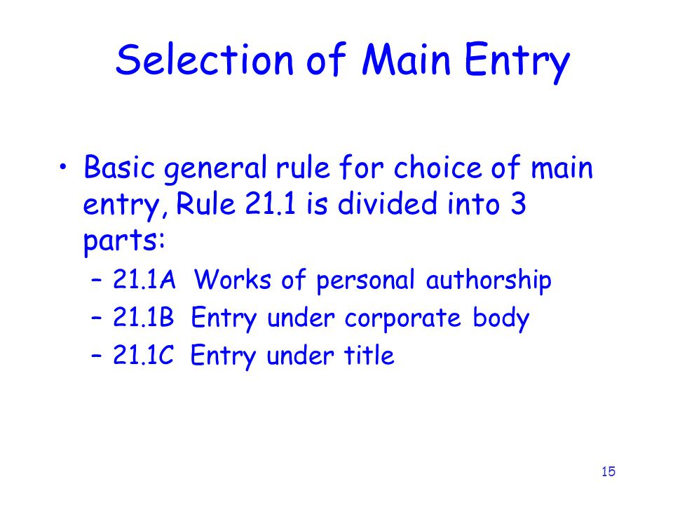 15 Selection of Main Entry Basic general rule for choice of main entry, Rule 21.1 is divided into 3 parts: –21.1A Works of personal authorship –21.1B Entry under corporate body –21.1C Entry under title