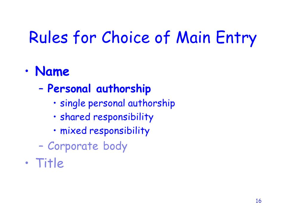 16 Rules for Choice of Main Entry Name –Personal authorship single personal authorship shared responsibility mixed responsibility –Corporate body Title