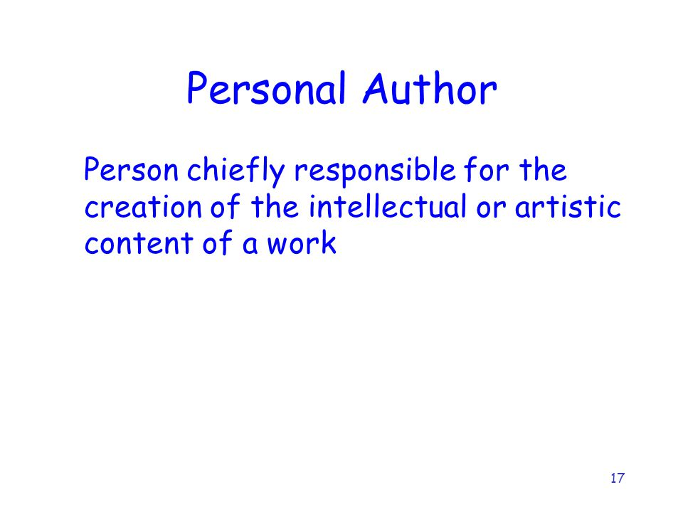 17 Personal Author Person chiefly responsible for the creation of the intellectual or artistic content of a work