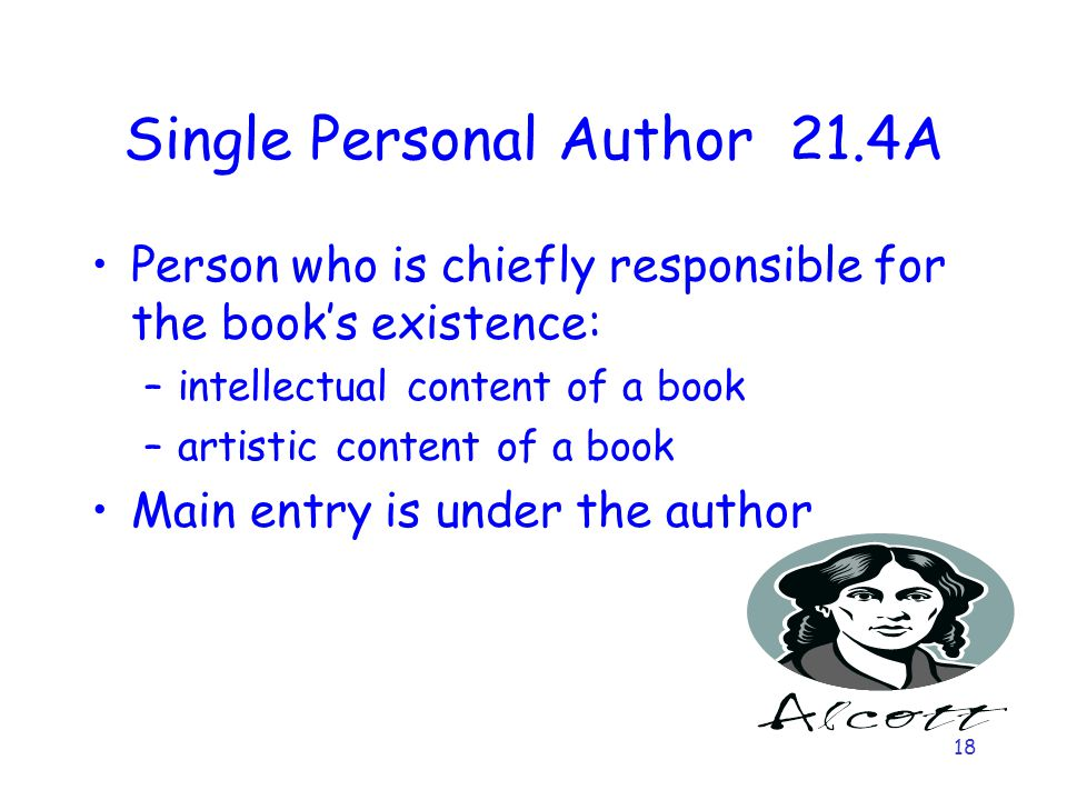 18 Single Personal Author 21.4A Person who is chiefly responsible for the book's existence: –intellectual content of a book –artistic content of a book Main entry is under the author