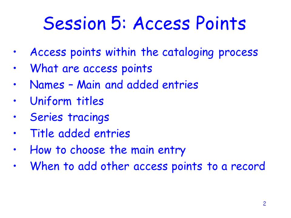 2 Session 5: Access Points Access points within the cataloging process What are access points Names – Main and added entries Uniform titles Series tracings Title added entries How to choose the main entry When to add other access points to a record