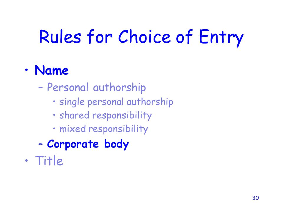 30 Rules for Choice of Entry Name –Personal authorship single personal authorship shared responsibility mixed responsibility –Corporate body Title