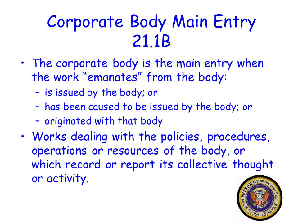33 Corporate Body Main Entry 21.1B The corporate body is the main entry when the work emanates from the body: –is issued by the body; or –has been caused to be issued by the body; or –originated with that body Works dealing with the policies, procedures, operations or resources of the body, or which record or report its collective thought or activity.