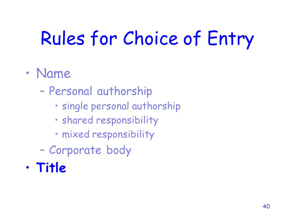 40 Rules for Choice of Entry Name –Personal authorship single personal authorship shared responsibility mixed responsibility –Corporate body Title