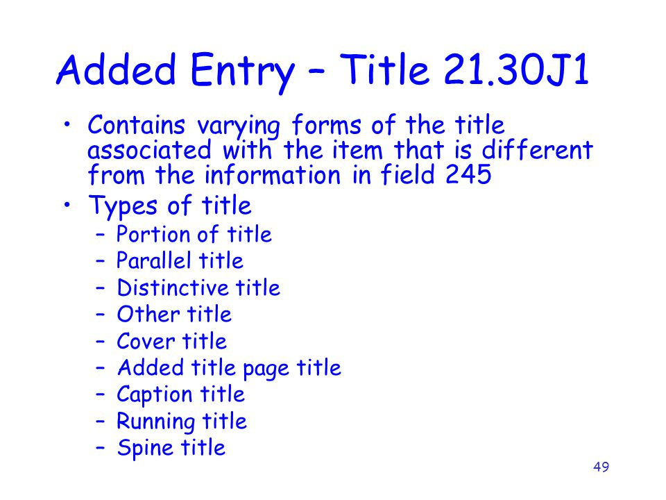 49 Added Entry – Title 21.30J1 Contains varying forms of the title associated with the item that is different from the information in field 245 Types of title –Portion of title –Parallel title –Distinctive title –Other title –Cover title –Added title page title –Caption title –Running title –Spine title