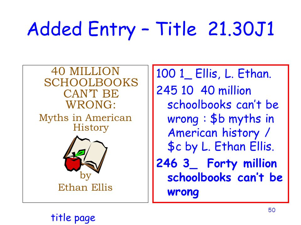 50 Added Entry – Title 21.30J1 40 MILLION SCHOOLBOOKS CAN'T BE WRONG: Myths in American History by Ethan Ellis 100 1_ Ellis, L.