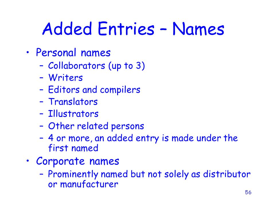 56 Added Entries – Names Personal names –Collaborators (up to 3) –Writers –Editors and compilers –Translators –Illustrators –Other related persons –4 or more, an added entry is made under the first named Corporate names –Prominently named but not solely as distributor or manufacturer