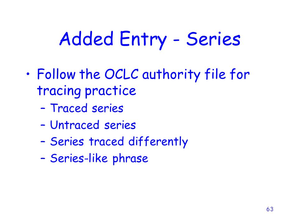 63 Added Entry - Series Follow the OCLC authority file for tracing practice –Traced series –Untraced series –Series traced differently –Series-like phrase