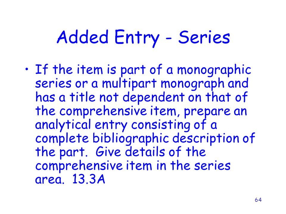 64 Added Entry - Series If the item is part of a monographic series or a multipart monograph and has a title not dependent on that of the comprehensive item, prepare an analytical entry consisting of a complete bibliographic description of the part.