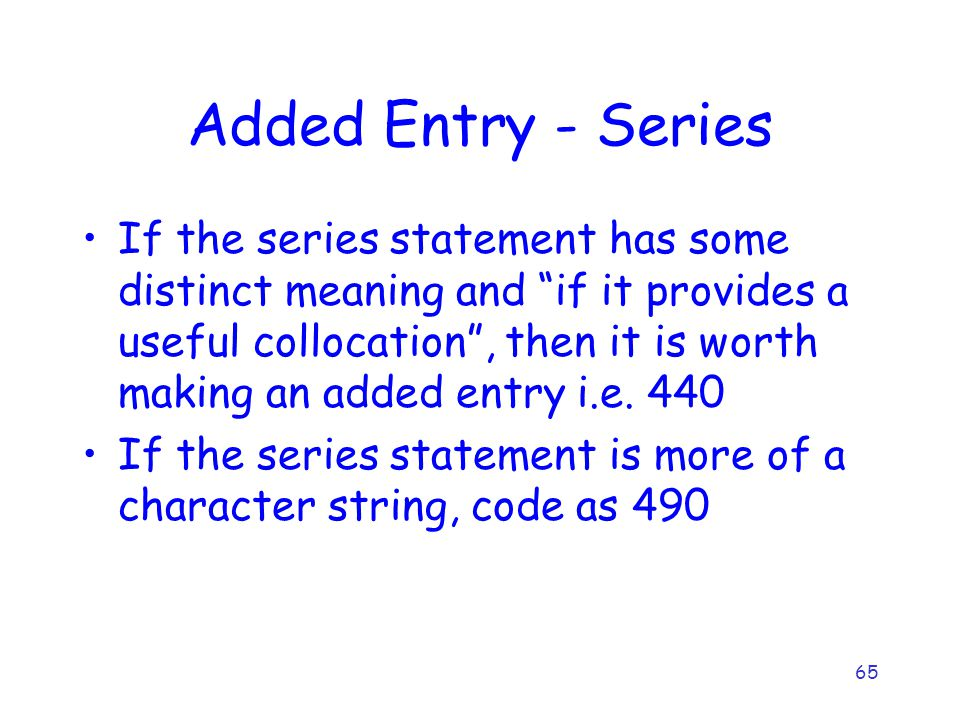 65 Added Entry - Series If the series statement has some distinct meaning and if it provides a useful collocation , then it is worth making an added entry i.e.