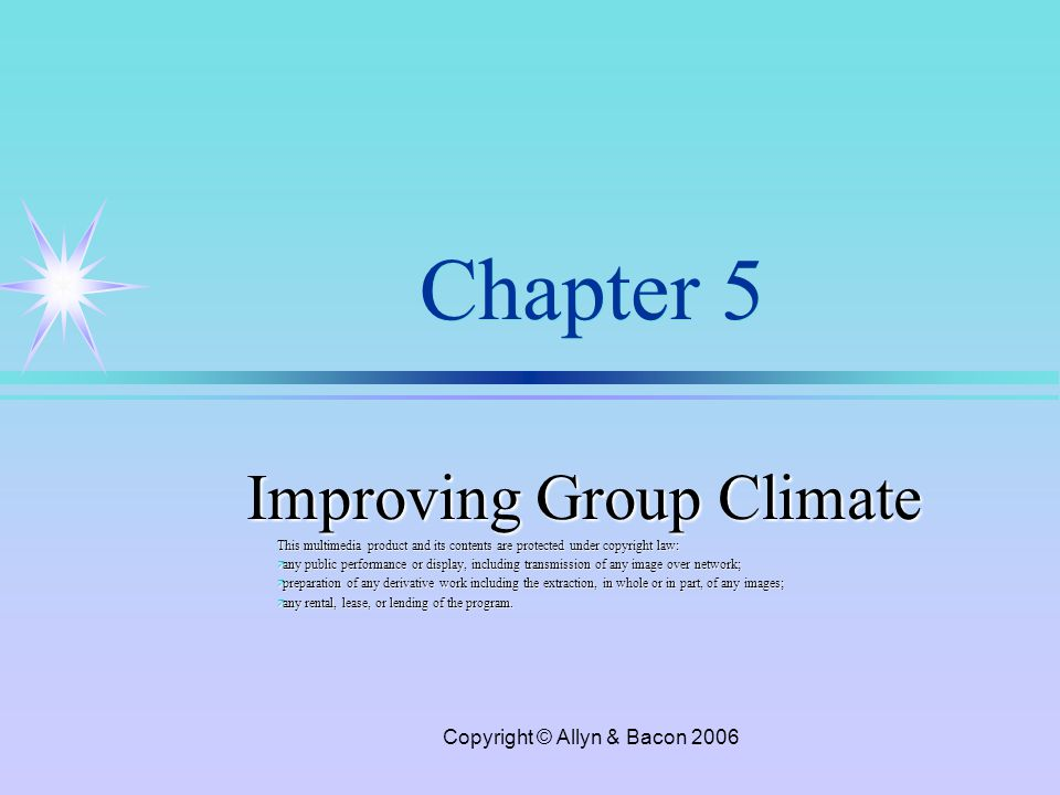 Copyright © Allyn & Bacon 2006 Chapter 5 Improving Group Climate This multimedia product and its contents are protected under copyright law: ä any public performance or display, including transmission of any image over network; ä preparation of any derivative work including the extraction, in whole or in part, of any images; ä any rental, lease, or lending of the program.