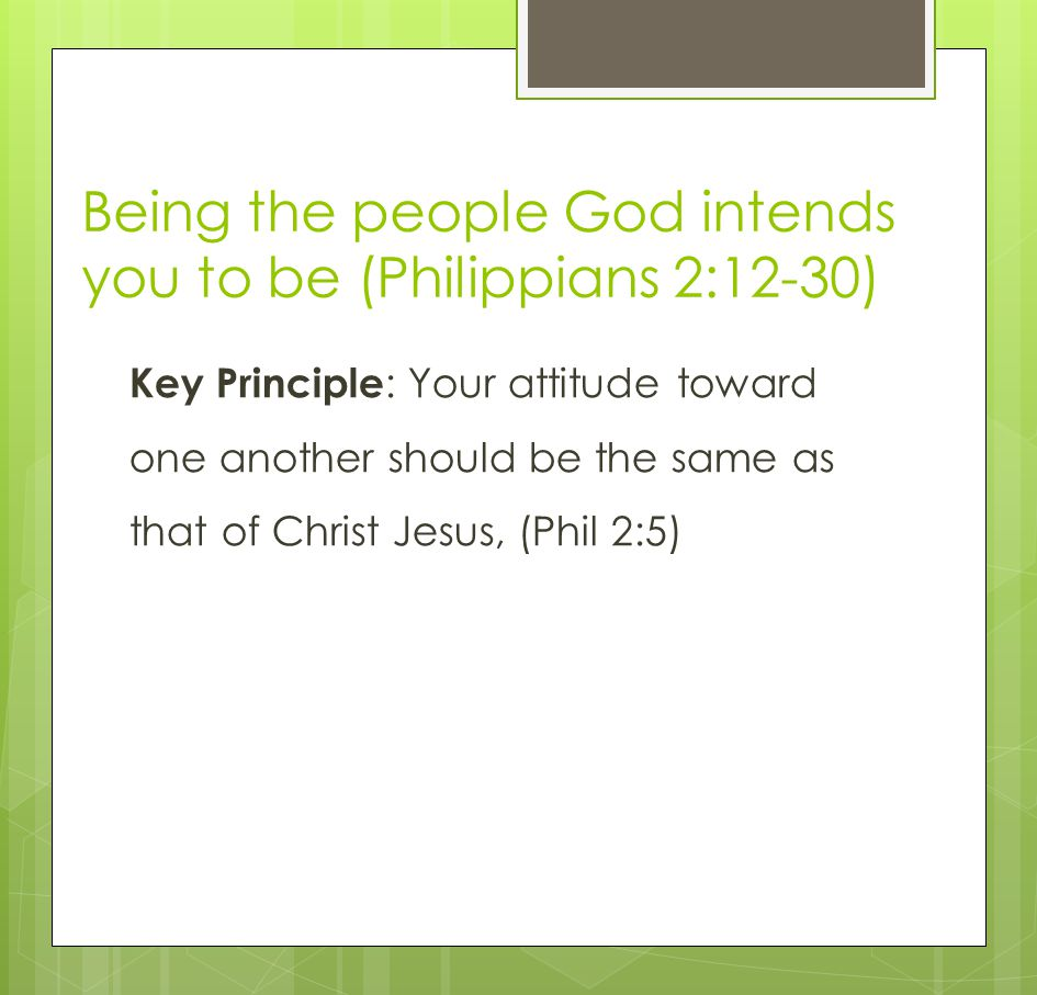 Being the people God intends you to be (Philippians 2:12-30) Key Principle : Your attitude toward one another should be the same as that of Christ Jesus, (Phil 2:5)