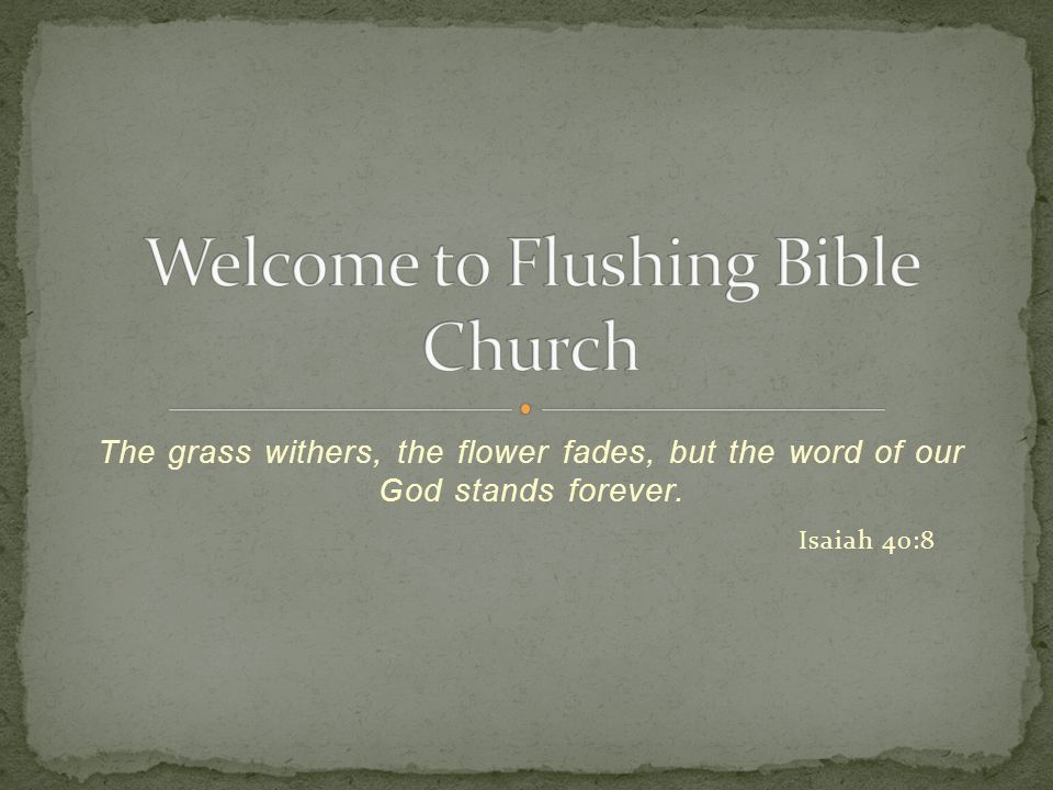 The grass withers, the flower fades, but the word of our God stands forever. Isaiah 40:8